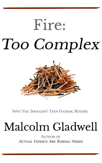 Book cover mockup: Fire: Too Complex: Why You Shouldn't Even Fucking Bother. By Malcolm Gladwell, author of Actual Experts Are Boring Nerds.